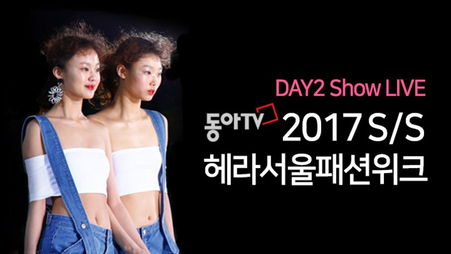 DAY 2 Highlight '2017S/S 헤라서울패션위크' 동아TV LIVE - HERA SEOUL FASHION WEEK DAY 2