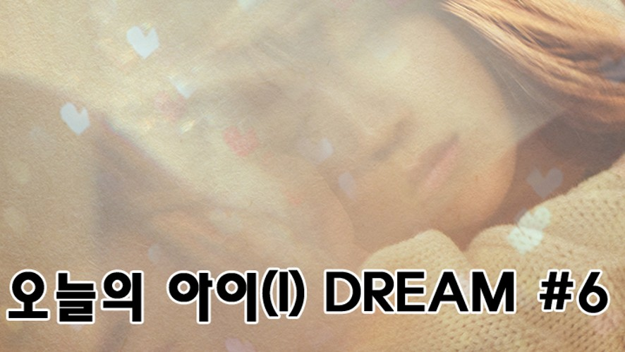 오늘의 아이(I) DREAM #6