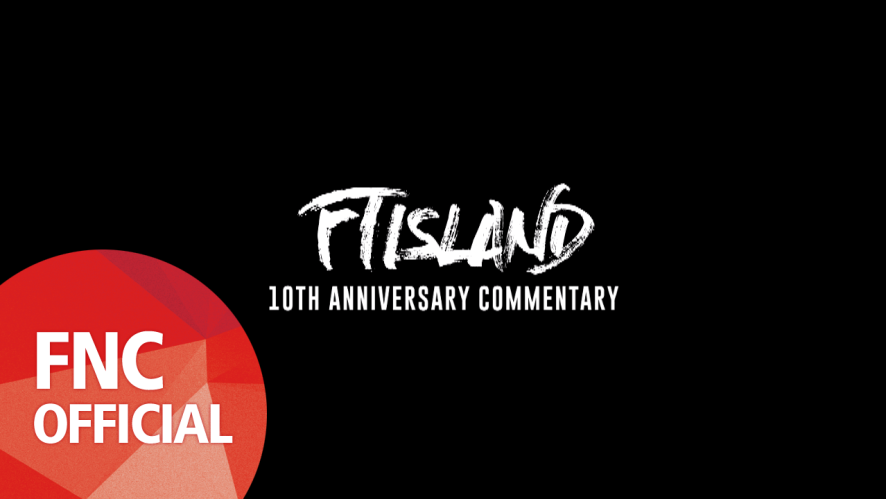 FTISLAND – 10TH ANNIVERSARY COMMENTARY