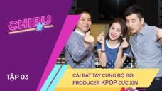 CHI PU TV EP 3: Cái bắt tay cùng bộ đôi producer KPOP cực xịn