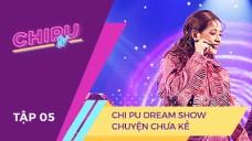 CHI PU TV EP 5: CHI PU DREAM SHOW - CHUYỆN CHƯA KỂ